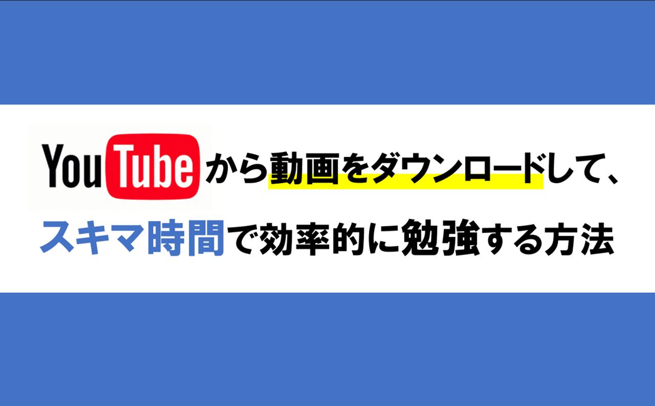 YouTubeから動画をダウンロードしてスキマ時間で効率的に学習する方法